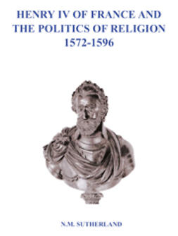 Sutherland, N. M. - Henry IV of France and the Politics of Religion 1572-1596, e-kirja