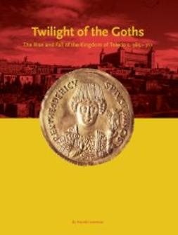 Livermore, Harold - Twilight of the Goths: The Rise and Fall of the Kingdom of Toledo c. 565-711, ebook