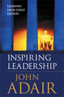 Adair, John - Inspiring Leadership - learning from great leaders, e-bok