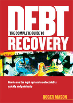 Mason, Roger - The Complete Guide to Debt Recovery: How to Use the Legal System to Collect Debts Quickly and Painlessly, ebook