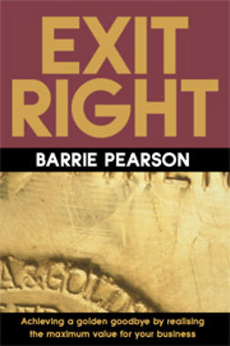 Pearson, Barrie - Exit Right: Achieving a Golden Goodbye by Realising the Maximum Value for Your Business, e-bok
