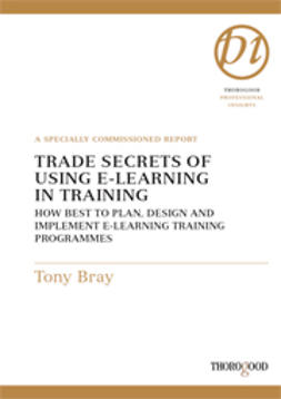 Bray, Tony - Trade Secrets of Using E-Learning in Training - How to Best to Plan, Design and Implement E-Learning Training Programmes, ebook