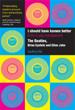 Ellis, Geoffrey - I Should Have Known Better: A Life in Pop Management - The Beatles, Brian Epstein and Elton John, e-bok