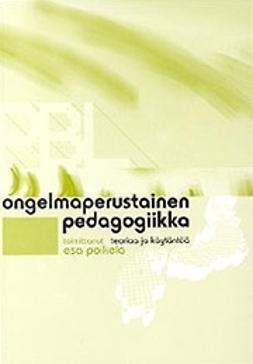 Poikela, Esa  - Ongelmaperustainen pedagogiikka -teoriaa ja käytäntöä, e-kirja