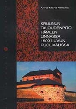 Vilkuna, Anna-Maria - Kruunun taloudenpito Hämeen linnassa 1500-luvun puolivälissä, e-kirja