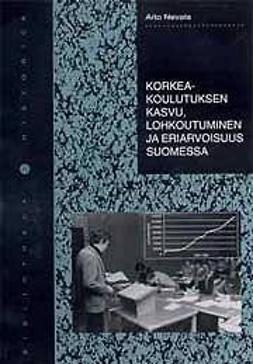 Nevala, Arto - Korkeakoulutuksen kasvu, lohkoutuminen ja eriarvoisuus Suomessa, e-kirja