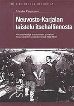 Neuvosto-Karjalan taistelu itsehallinnosta : Nationalismi ja suomalaiset punaiset neuvostoliiton vallankäytössä vuosina 1920-1939 / Markku Kangaspuro
