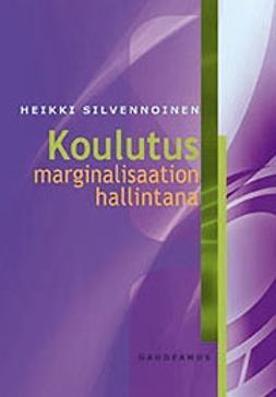 Silvennoinen, Heikki - Koulutus marginalisaation hallintana, ebook