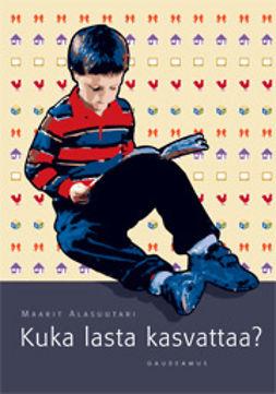 Alasuutari, Maarit - Kuka lasta kasvattaa? , ebook