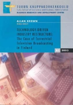 Brown, Allan  - Technology-Driven Industry Restructure: The Case of Terrestrial Television Broadcasting in Finland , ebook