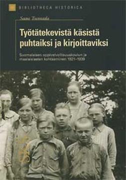 Tuomaala, Saara - Työtätekevistä käsistä puhtaiksi ja kirjoittaviksi Suomalaisen oppivelvollisuuskoulun ja maalaislasten kohtaaminen 1921-1939, e-kirja