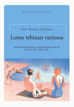 Anttila, Anu-Hanna - Loma tehtaan varjossa Teollisuustyöväestön loma- ja vapaa-ajan moraalisäätely, e-kirja