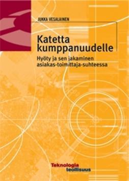 Vesalainen, Jukka - Katetta kumppanuudelle. Hyöty ja sen jakaminen asiakas-toimittajasuhteessa, ebook