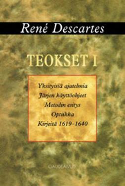 Teokset. I : Yksityisiä ajatelmia ; Järjen käyttöohjeet ; Metodin esitys ja optiikka ; Kirjeitä 1619-1640