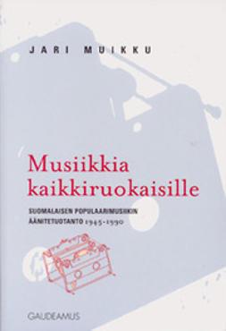 Musiikkia kaikkiruokaisille suomalaisen populaarimusiikin äänitetuotanto 1945-1990
