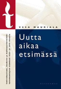 Mauriala, Vesa - Uutta aikaa etsimässä : individualismi, moderni ja kulttuurikritiikki tule, e-kirja