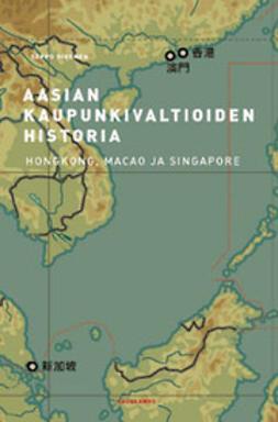 Sivonen, Seppo - Aasian kaupunkivaltioiden historia : Hongkong, Macao ja Singapore, e-kirja