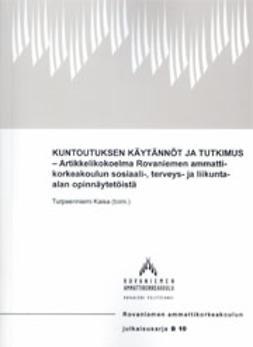 Kuntoutuksen käytännöt ja tutkimus - Artikkelikokoelma Rovaniemen ammattikorkeakoulun sosiaali-, terveys- ja liikunta-alan opinnäytetöistä