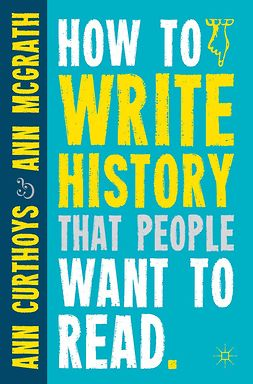 Curthoys, Ann - How to Write History that People Want to Read, ebook