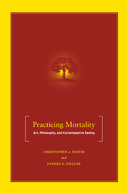 Dustin, Christopher A. - Practicing Mortality: Art, Philosophy, and Contemplative Seeing, e-bok