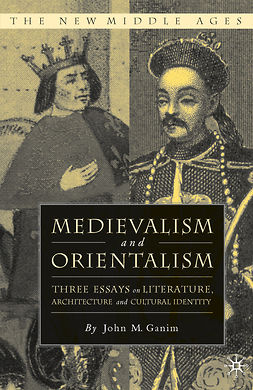 Ganim, John M. - Medievalism and Orientalism: Three Essays on Literature, Architecture and Cultural Identity, ebook
