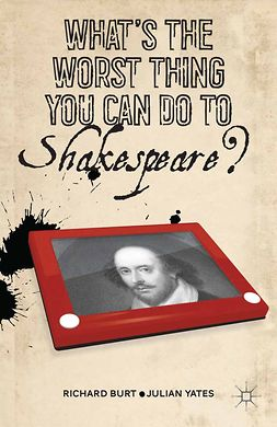 Burt, Richard - What's the Worst Thing You Can Do to Shakespeare?, ebook