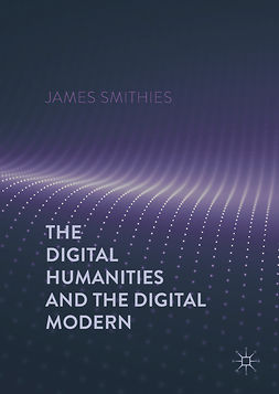 Smithies, James - The Digital Humanities and the Digital Modern, e-kirja