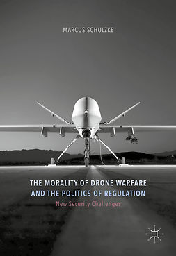Schulzke, Marcus - The Morality of Drone Warfare and the Politics of Regulation, ebook
