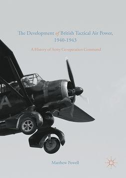 Powell, Matthew - The Development of British Tactical Air Power, 1940-1943, e-kirja