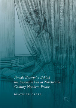 Craig, Béatrice - Female Enterprise Behind the Discursive Veil in Nineteenth-Century Northern France, ebook