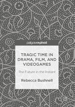 Bushnell, Rebecca - Tragic Time in Drama, Film, and Videogames, ebook