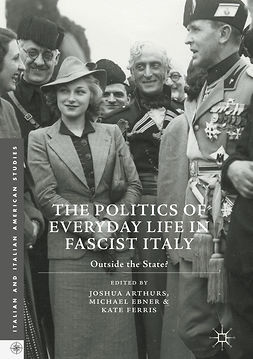 Arthurs, Joshua - The Politics of Everyday Life in Fascist Italy, ebook
