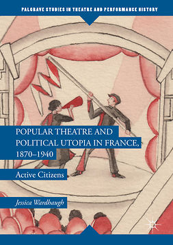 Wardhaugh, Jessica - Popular Theatre and Political Utopia in France, 1870—1940, ebook