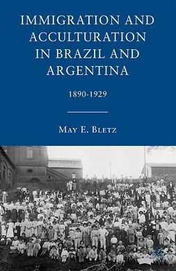 Bletz, May E. - Immigration and Acculturation in Brazil and Argentina 1890–1929, e-bok