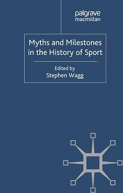 Wagg, Stephen - Myths and Milestones in the History of Sport, ebook