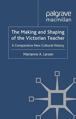 Larsen, Marianne A. - The Making and Shaping of the Victorian Teacher, ebook