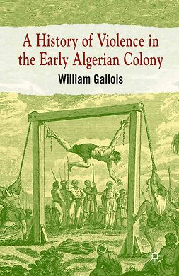 Gallois, William - A History of Violence in the Early Algerian Colony, ebook