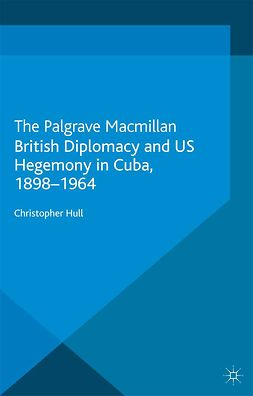 Hull, Christopher - British Diplomacy and US Hegemony in Cuba, 1898–1964, ebook