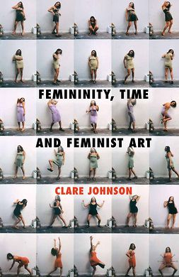 Johnson, Clare - Femininity, Time and Feminist Art, e-kirja