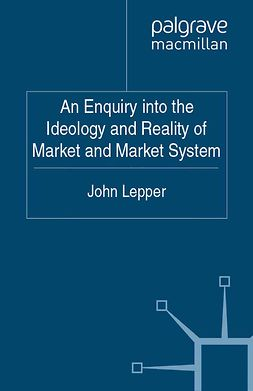 Lepper, John - An Enquiry into the Ideology and Reality of Market and Market System, ebook