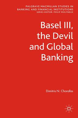 Chorafas, Dimitris N. - Basel III, the Devil and Global Banking, e-kirja