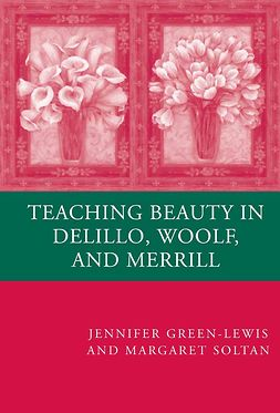 Green-Lewis, Jennifer - Teaching Beauty in DeLillo, Woolf, and Merrill, e-kirja