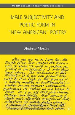"Mossin, Andrew - Male Subjectivity and Poetic Form in ""New American"" Poetry, ebook"