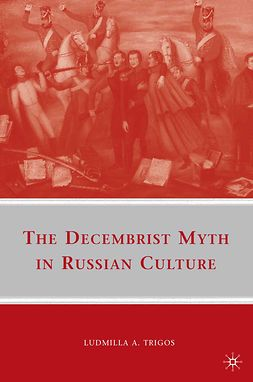 Trigos, Ludmilla A. - The Decembrist Myth in Russian Culture, ebook