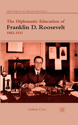Cross, Graham - The Diplomatic Education of Franklin D. Roosevelt, 1882–1933, ebook