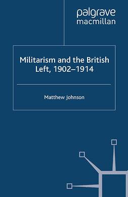 Johnson, Matthew - Militarism and the British Left, 1902–1914, e-kirja