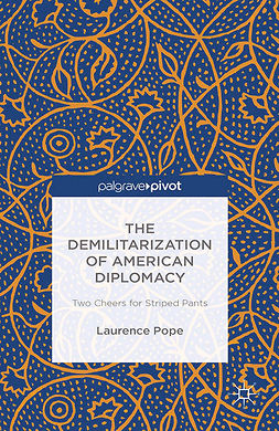 Pope, Laurence - The Demilitarization of American Diplomacy: Two Cheers for Striped Pants, ebook