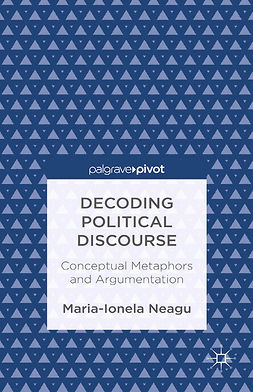 Neagu, Maria-Ionela - Decoding Political Discourse: Conceptual Metaphors and Argumentation, ebook
