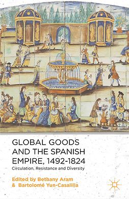 Aram, Bethany - Global Goods and the Spanish Empire, 1492–1824, ebook