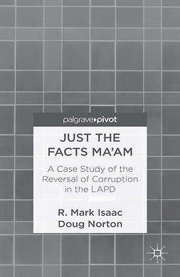 Isaac, R. Mark - Just the Facts Ma'am: A Case Study of the Reversal of Corruption in the Los Angeles Police Department, ebook